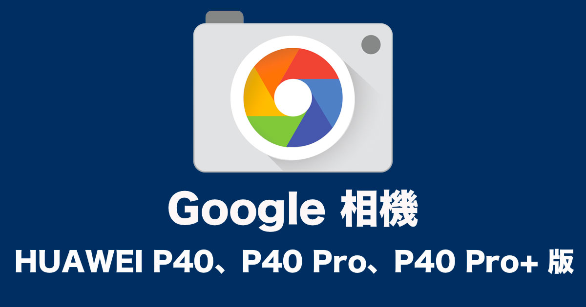 Google 相機 HUAWEI P40、P40 Pro、P40 Pro+ 可用版本